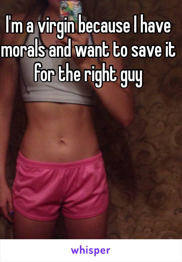 I'm a virgin because I have morals and want to save it for the right guy