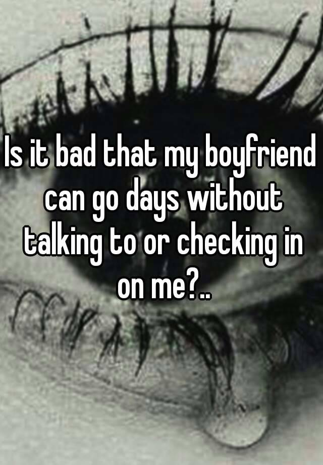 Is it bad that my boyfriend can go days without talking to