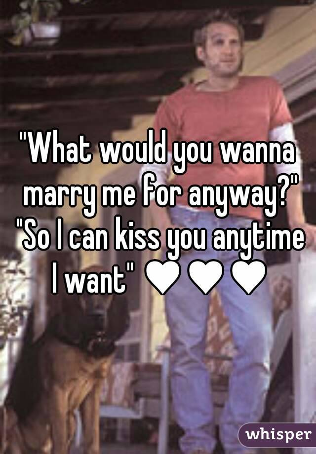 What do you want to marry me for anyhow