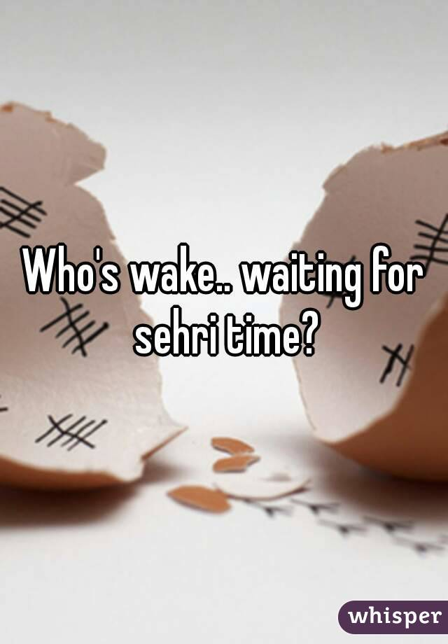 Who's wake   waiting for sehri time?