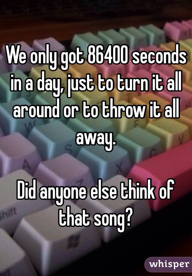 We Only Got 86400 Seconds In A Day Just To Turn It All Around Or To