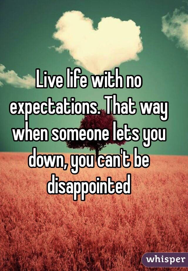 Live Life With No Expectations That Way When Someone Lets You Down