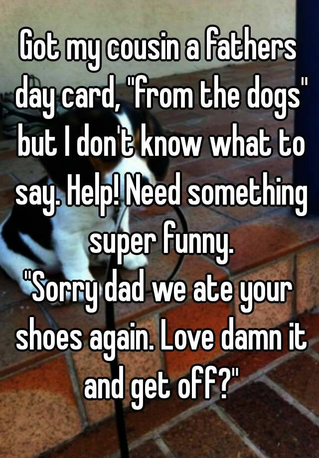 """Got my cousin a fathers day card, """"from the dogs"""" but I ..."""
