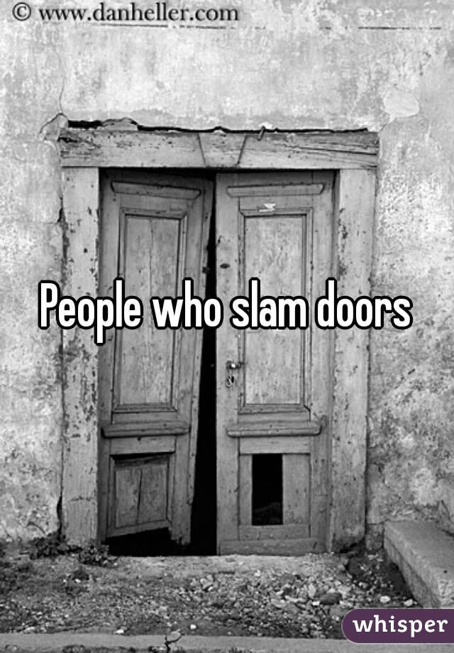 & People who slam doors