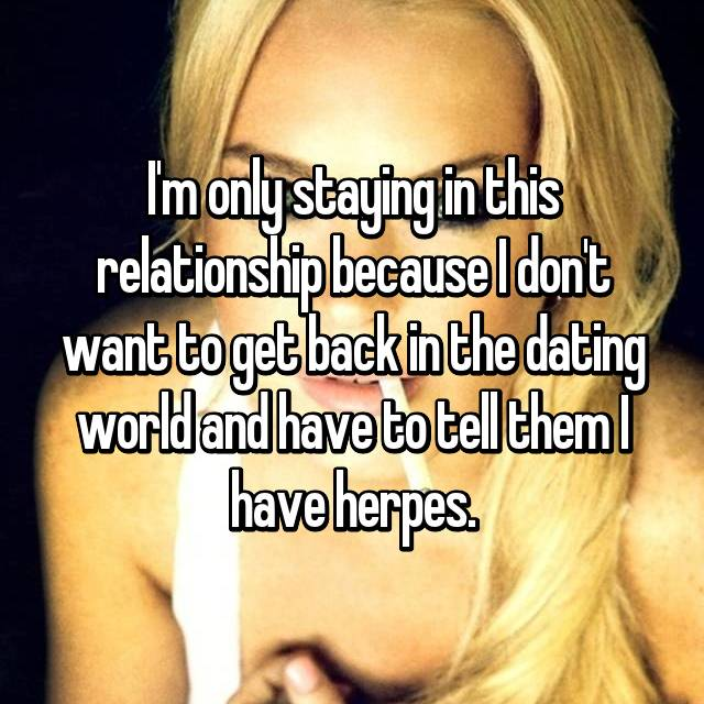 I'm only staying in this relationship because I don't want to get back in the dating world and have to tell them I have herpes.