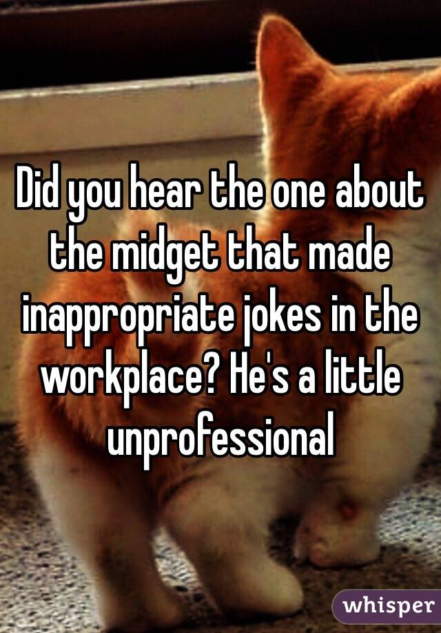Did you hear the one about the midget that made inappropriate jokes in the workplace? He's a little unprofessional