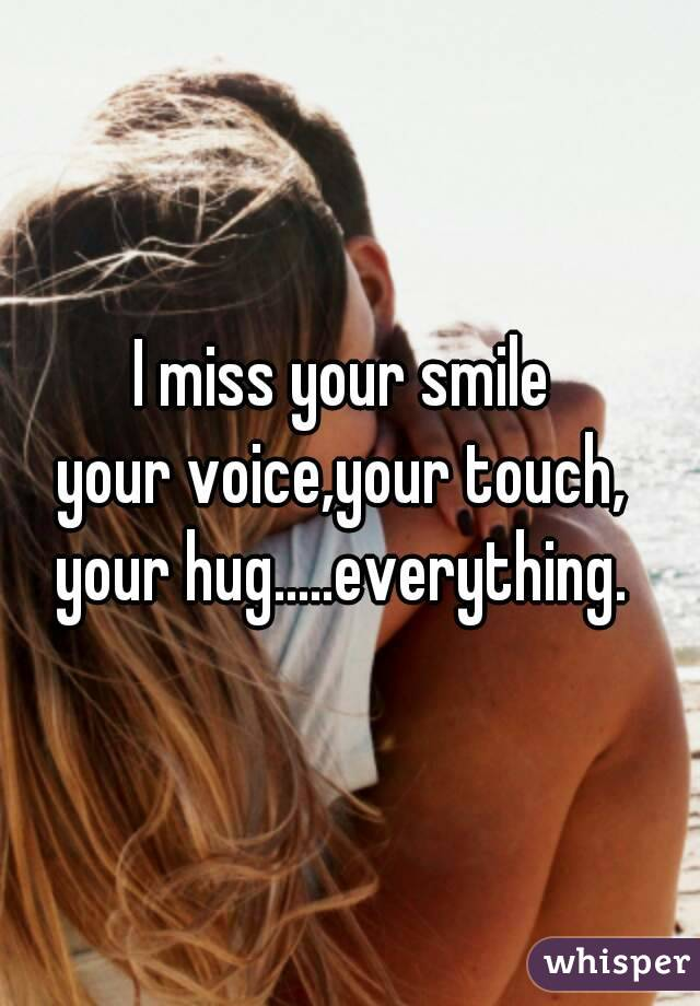 i miss your smile your voiceyour touch your hugeverything