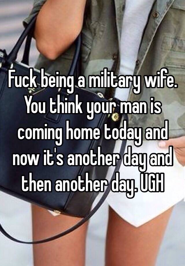 Fuck being a military wife. You think your man is coming