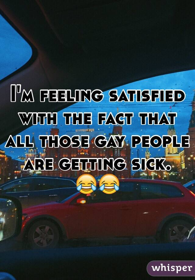 I'm feeling satisfied with the fact that all those gay people are getting sick.  😂😂