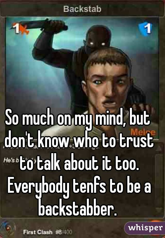 So much on my mind, but don't know who to trust to talk about it too. Everybody tenfs to be a backstabber.