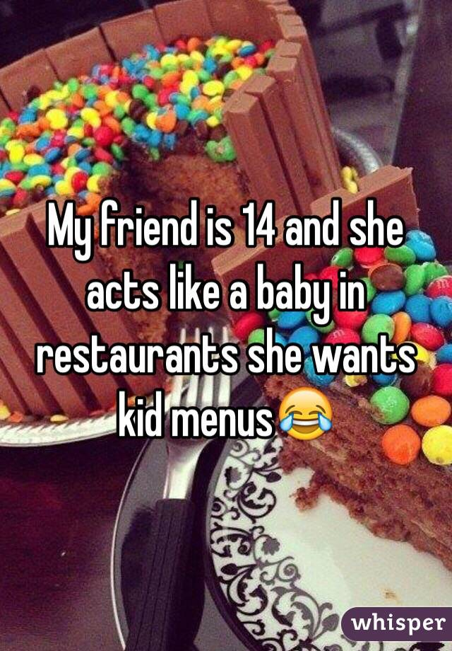 My friend is 14 and she acts like a baby in restaurants she wants kid menus😂