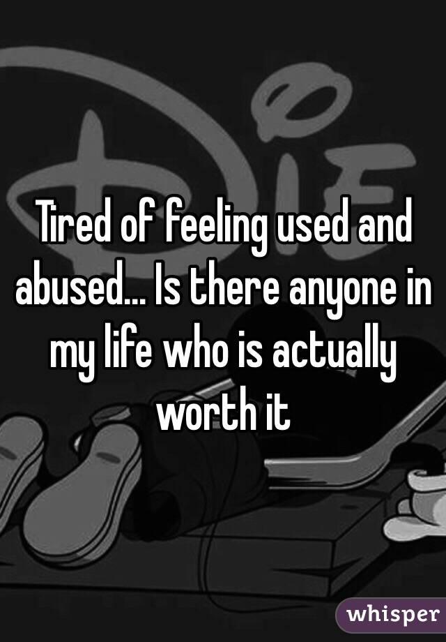 Tired Of Feeling Used And Abused Is There Anyone In My Life Who Is Actually Worth It