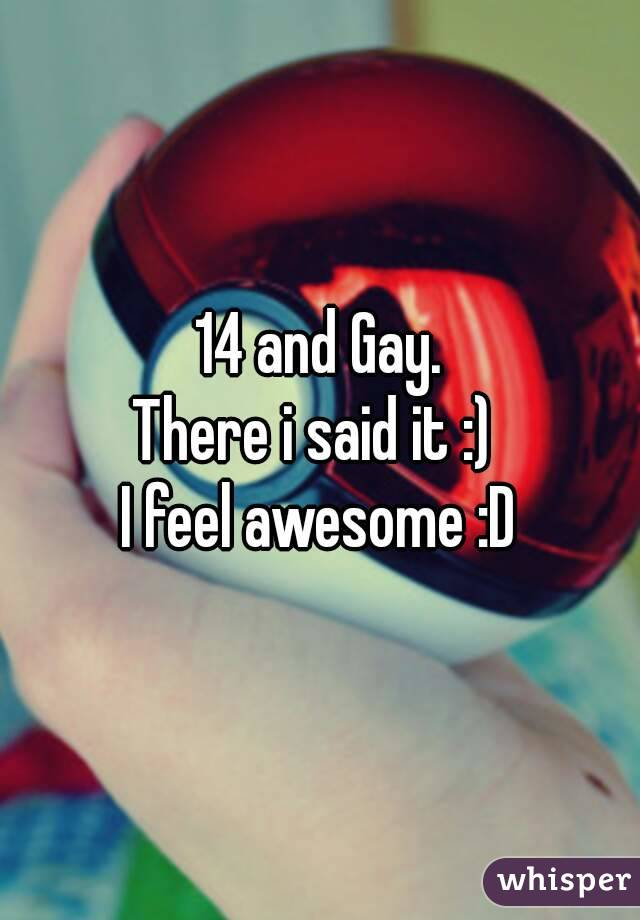 14 and Gay. There i said it :)  I feel awesome :D