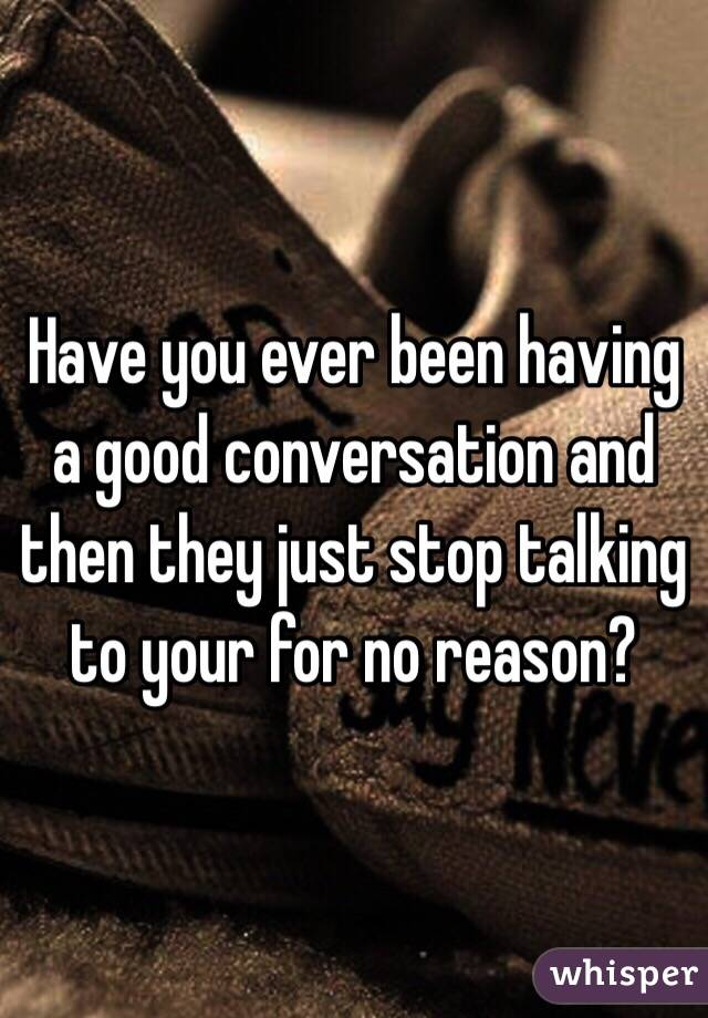 Have you ever been having a good conversation and then they just stop talking to your for no reason?