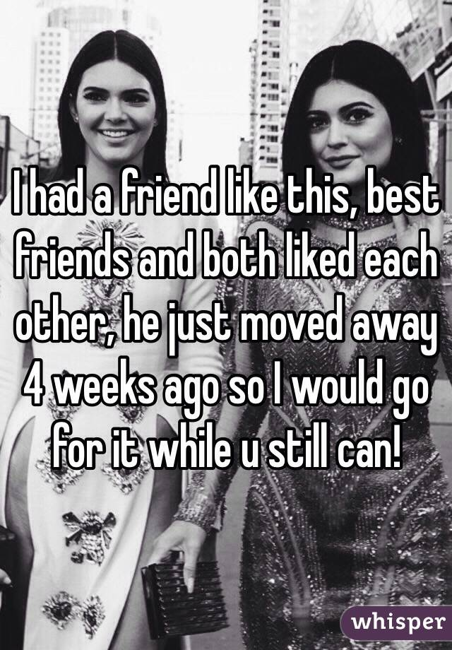 I had a friend like this, best friends and both liked each other, he just moved away 4 weeks ago so I would go for it while u still can!