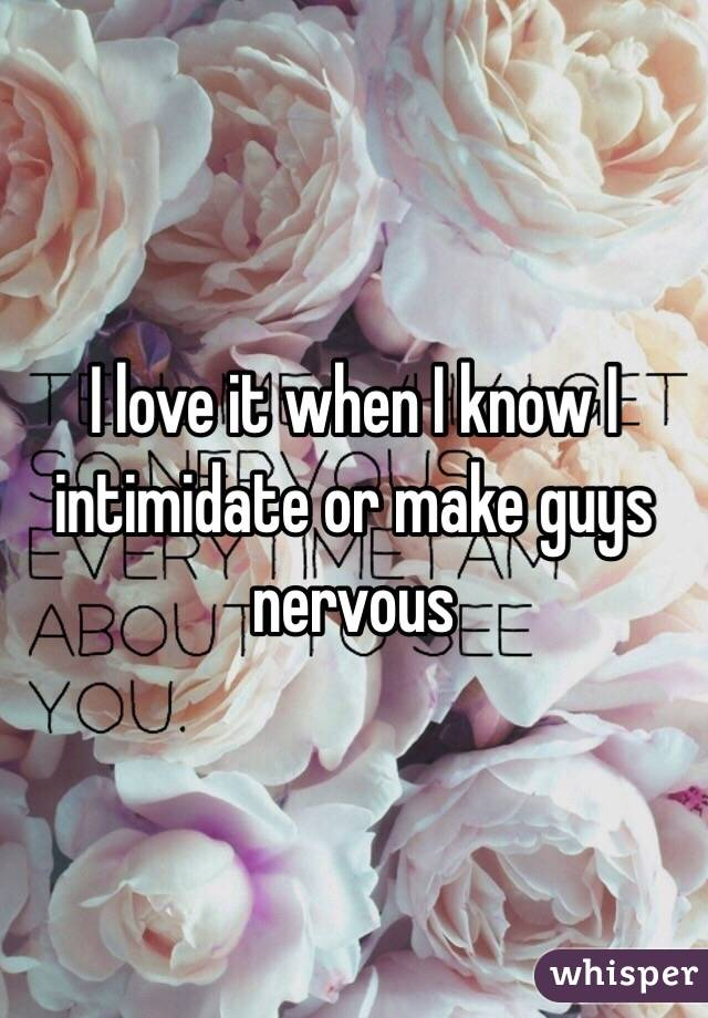 I love it when I know I intimidate or make guys nervous