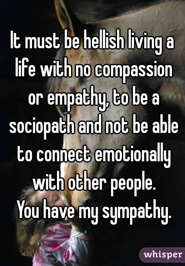 It must be hellish living a life with no compassion or empathy, to be a sociopath and not be able to connect emotionally with other people.  You have my sympathy.