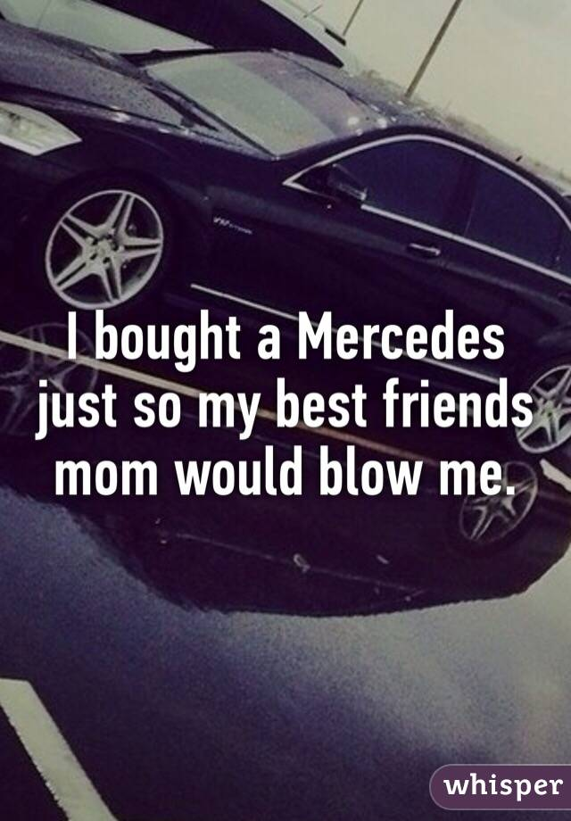 I bought a Mercedes just so my best friends mom would blow me.