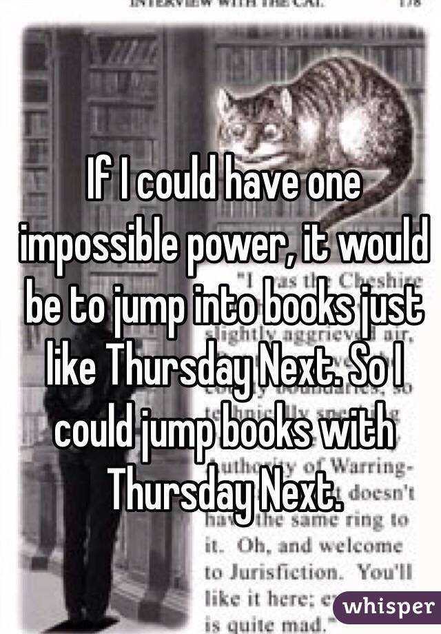 If I could have one impossible power, it would be to jump into books just like Thursday Next. So I could jump books with Thursday Next.