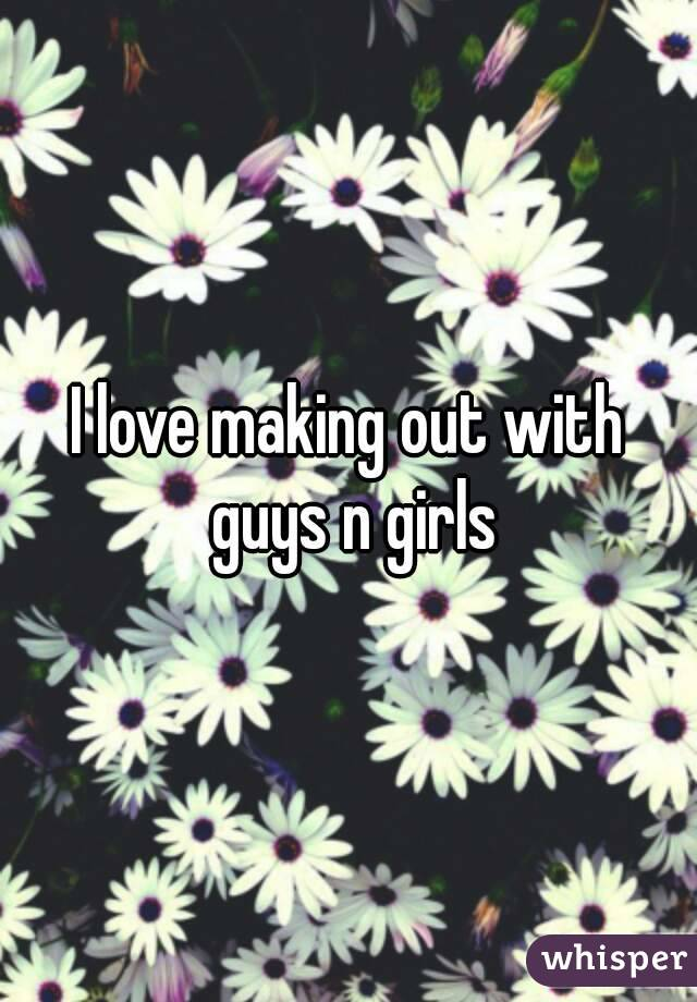 I love making out with guys n girls