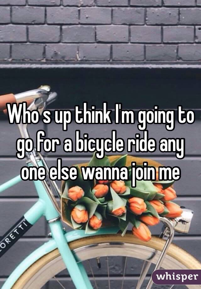 Who s up think I'm going to go for a bicycle ride any one else wanna join me