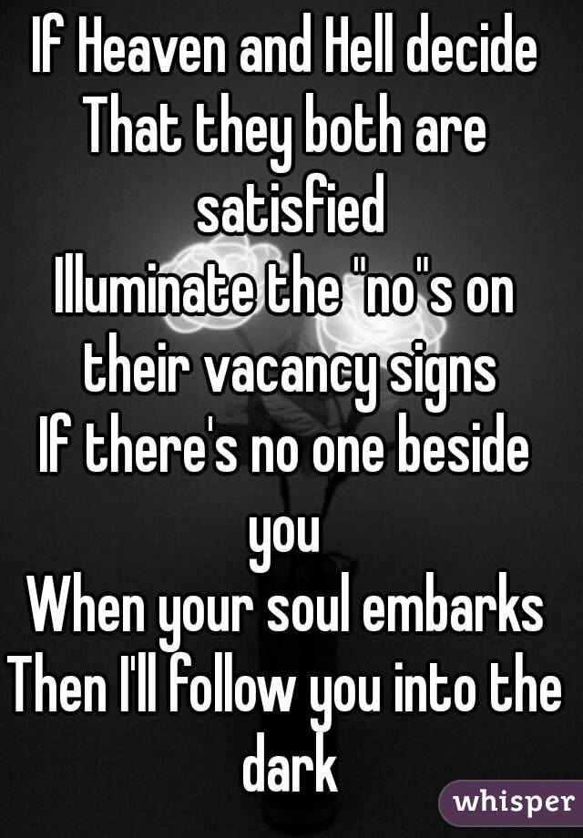 """If Heaven and Hell decide That they both are satisfied Illuminate the """"no""""s on their vacancy signs If there's no one beside you  When your soul embarks Then I'll follow you into the dark"""