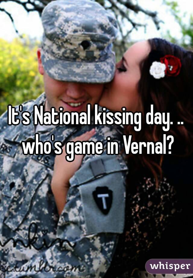 It's National kissing day. .. who's game in Vernal?