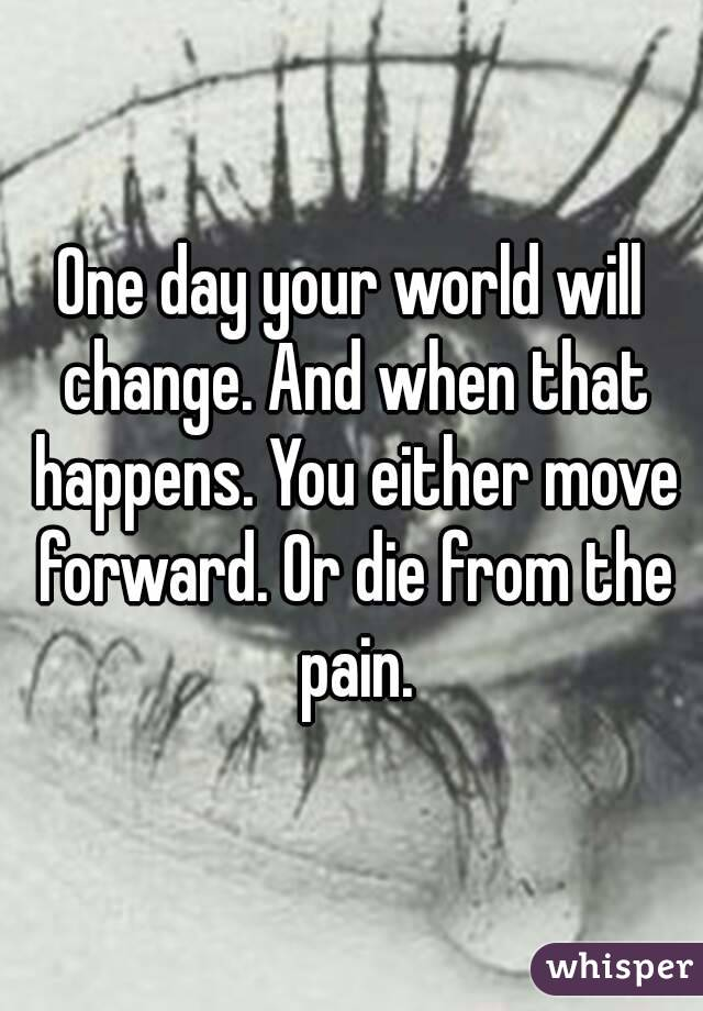 One day your world will change. And when that happens. You either move forward. Or die from the pain.