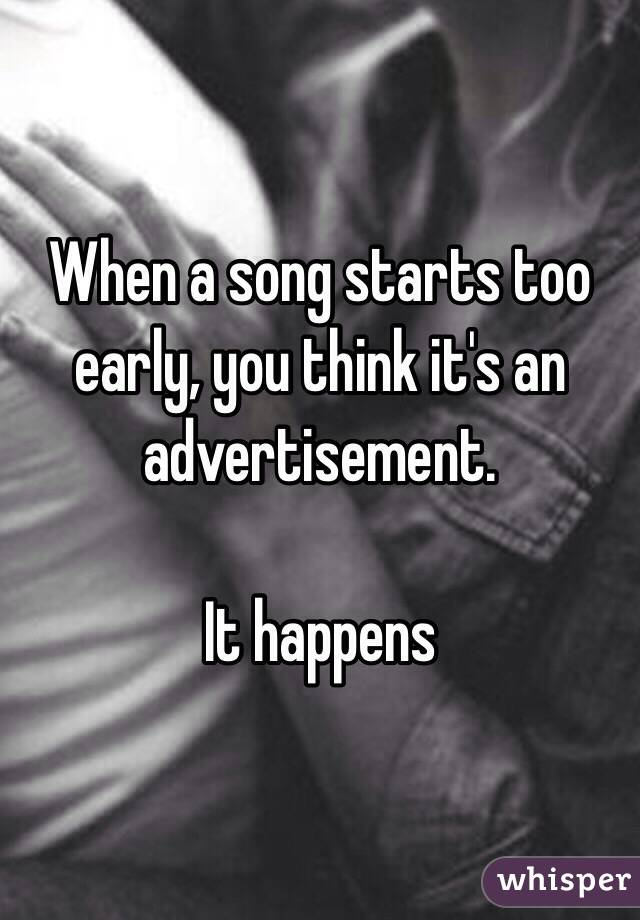 When a song starts too early, you think it's an advertisement.  It happens
