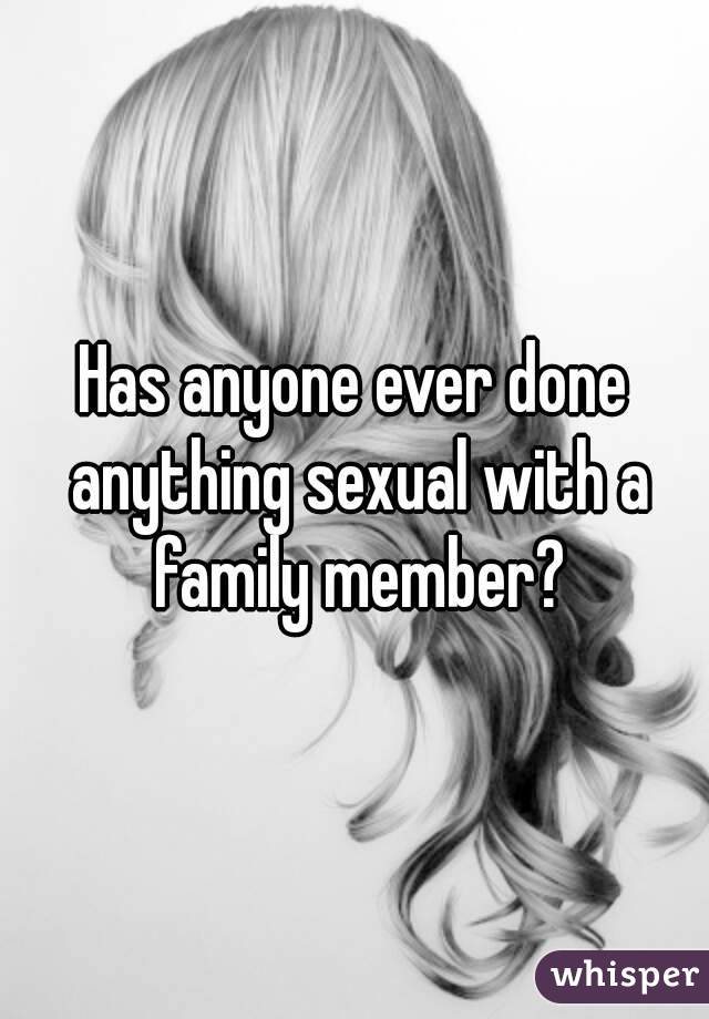 Has anyone ever done anything sexual with a family member?