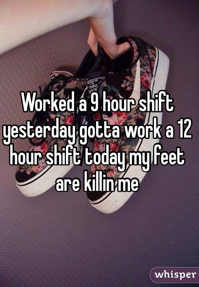 Worked a 9 hour shift yesterday gotta work a 12 hour shift today my feet are killin me