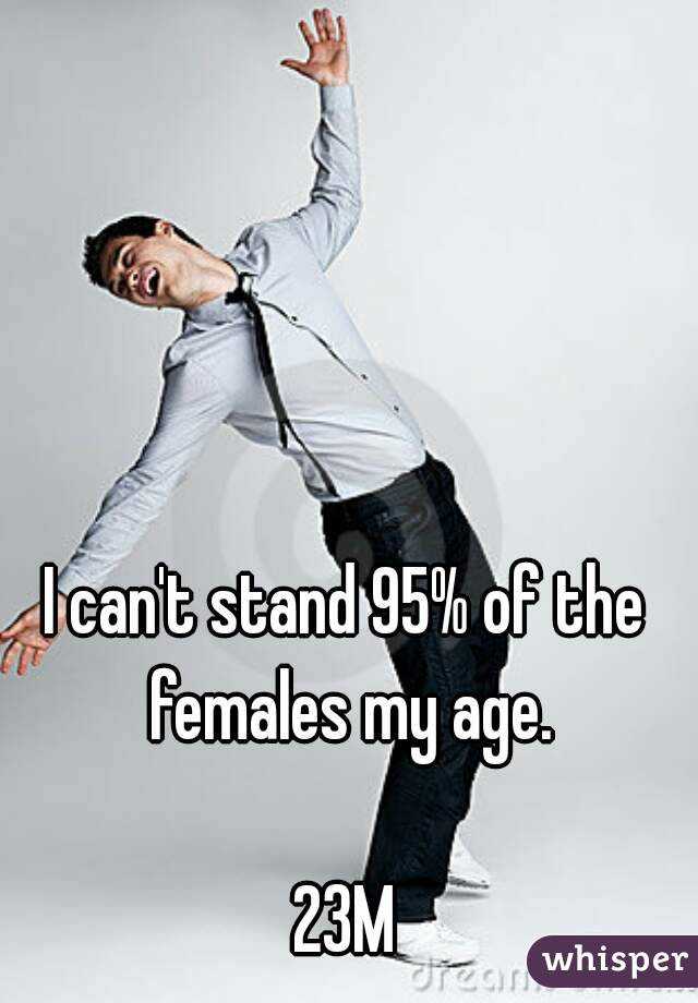 I can't stand 95% of the females my age.  23M