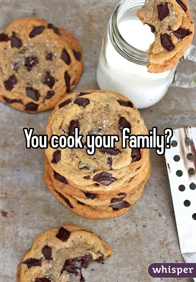 You cook your family?