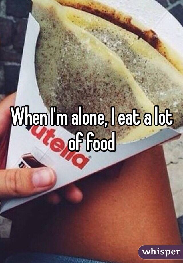 When I'm alone, I eat a lot of food