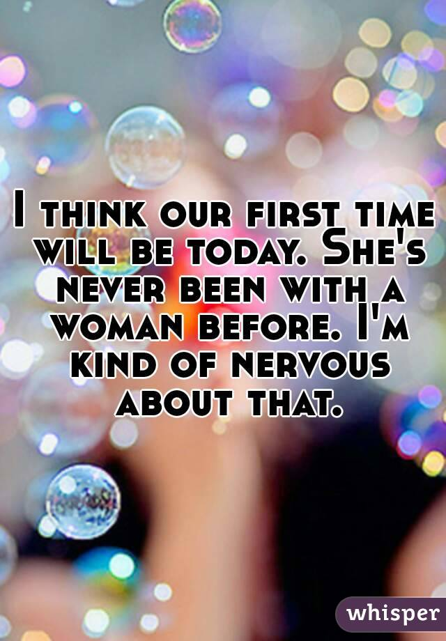 I think our first time will be today. She's never been with a woman before. I'm kind of nervous about that.