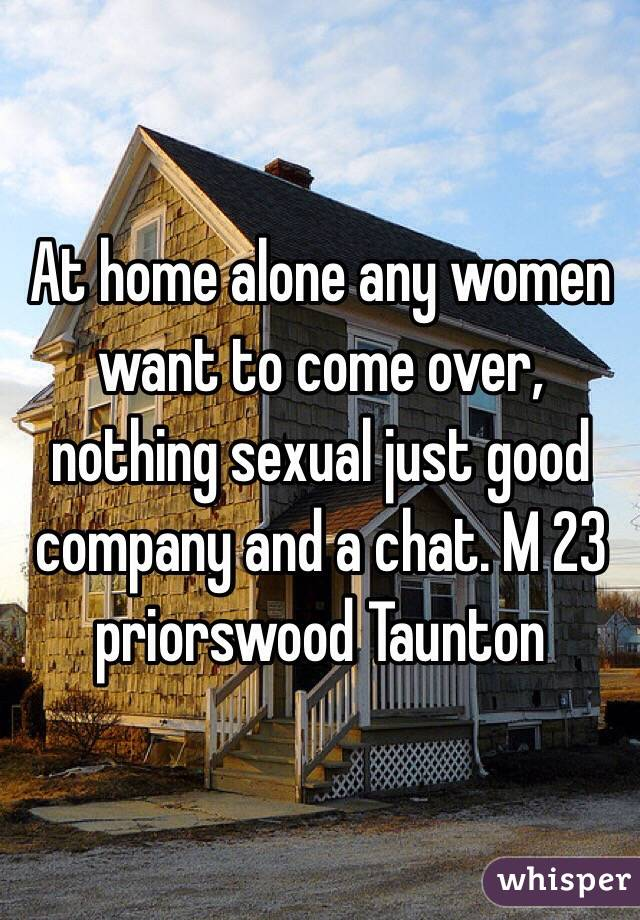 At home alone any women want to come over, nothing sexual just good company and a chat. M 23 priorswood Taunton