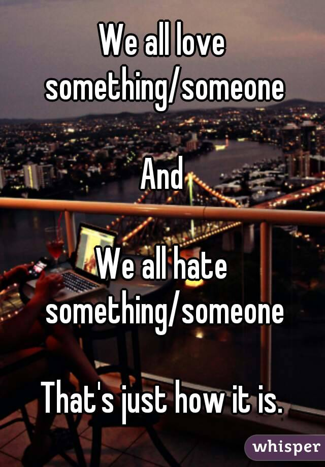 We all love something/someone  And  We all hate something/someone  That's just how it is.
