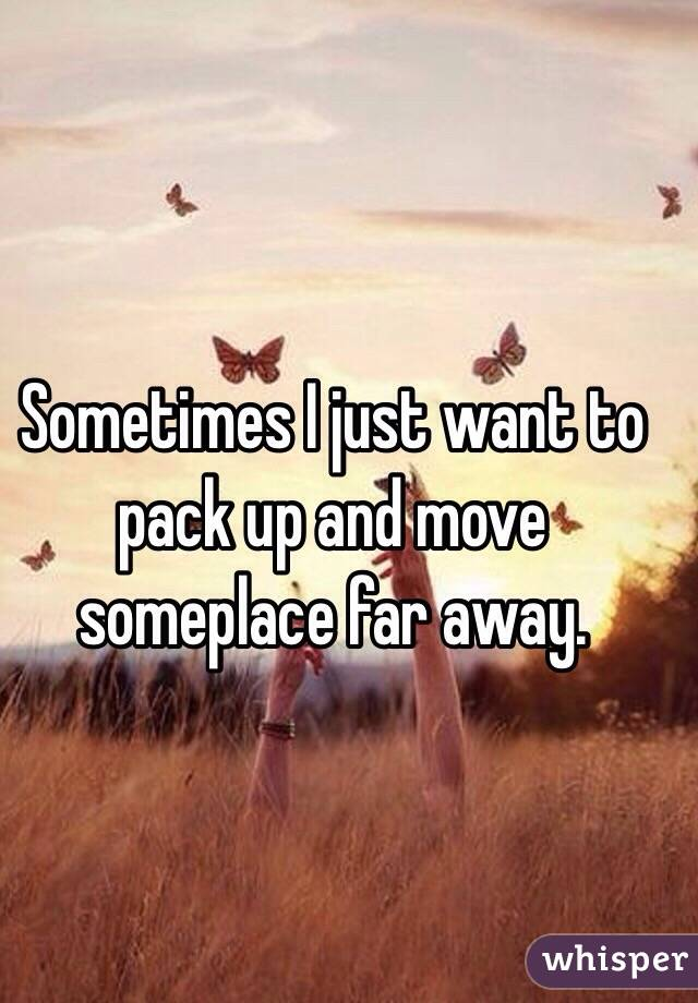 Sometimes I just want to pack up and move someplace far away.