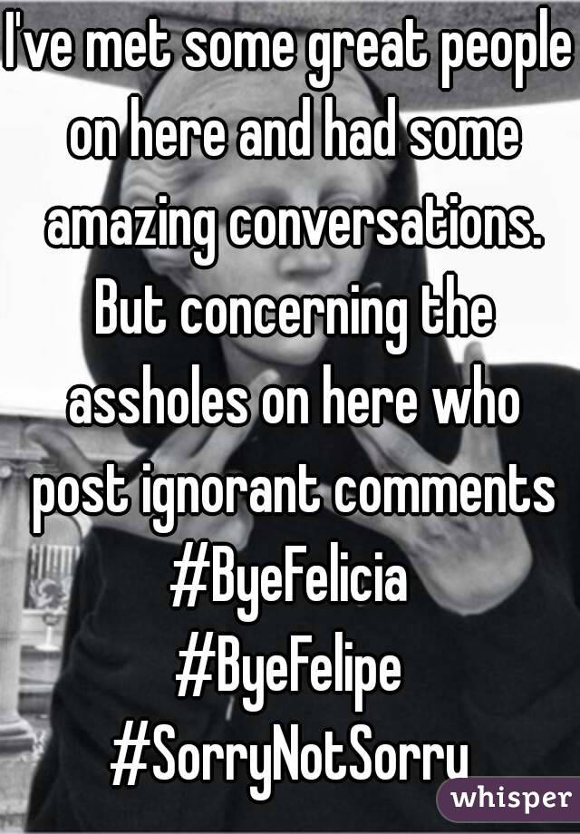 I've met some great people on here and had some amazing conversations. But concerning the assholes on here who post ignorant comments #ByeFelicia #ByeFelipe #SorryNotSorry