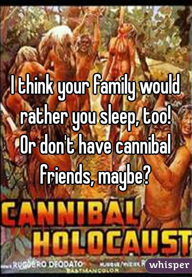 I think your family would rather you sleep, too!  Or don't have cannibal friends, maybe?