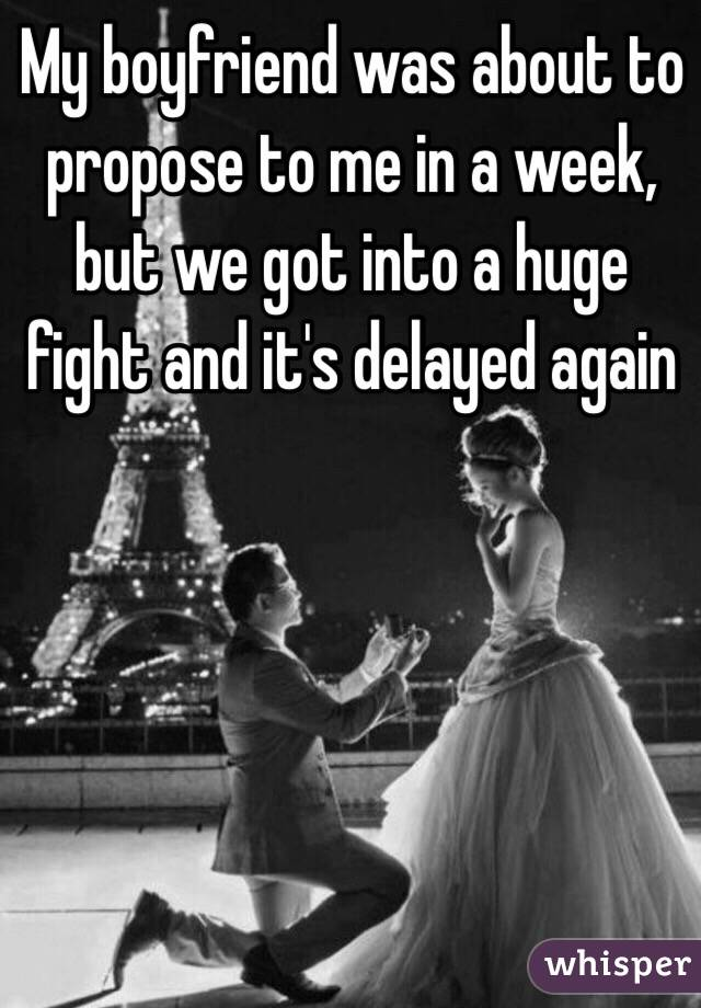 My boyfriend was about to propose to me in a week, but we got into a huge fight and it's delayed again