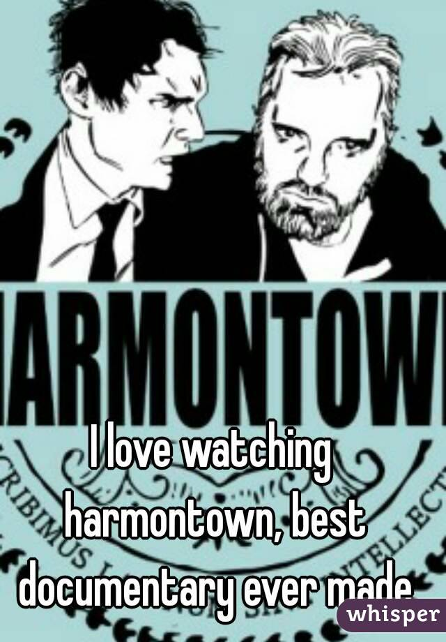 I love watching harmontown, best documentary ever made
