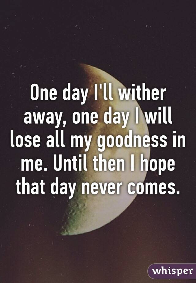 One day I'll wither away, one day I will lose all my goodness in me. Until then I hope that day never comes.