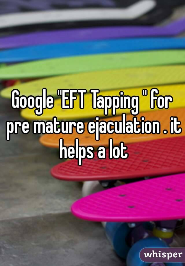 """Google """"EFT Tapping """" for pre mature ejaculation . it helps a lot"""