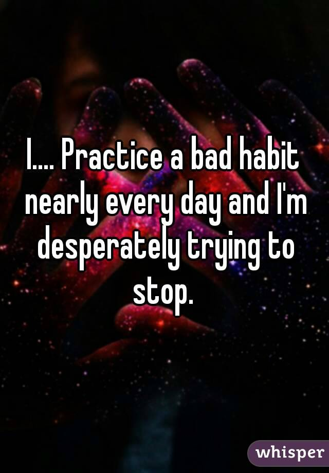 I.... Practice a bad habit nearly every day and I'm desperately trying to stop.