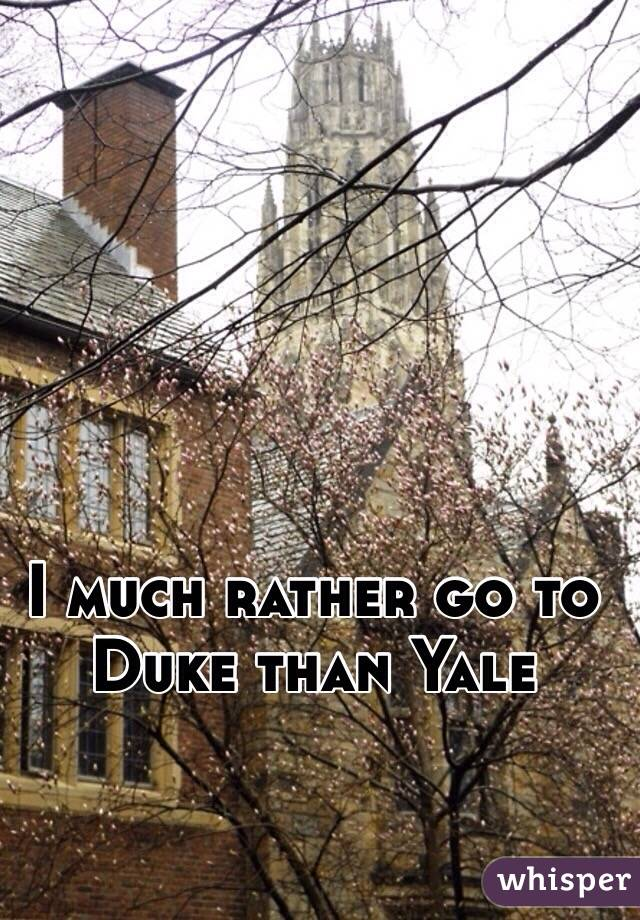 I much rather go to Duke than Yale