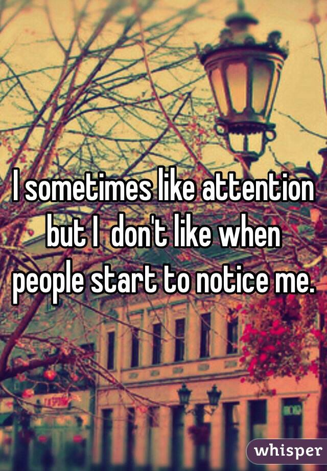 I sometimes like attention but I  don't like when people start to notice me.