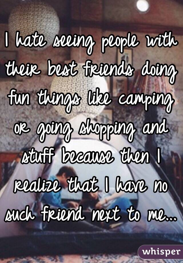 I hate seeing people with their best friends doing fun things like camping or going shopping and stuff because then I realize that I have no such friend next to me...