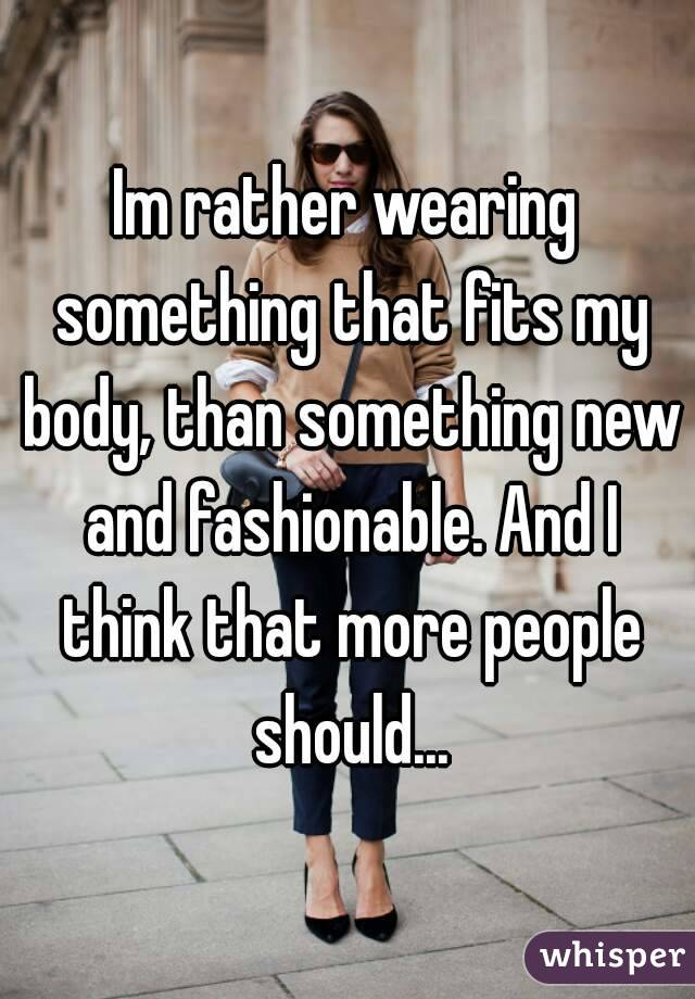 Im rather wearing something that fits my body, than something new and fashionable. And I think that more people should...