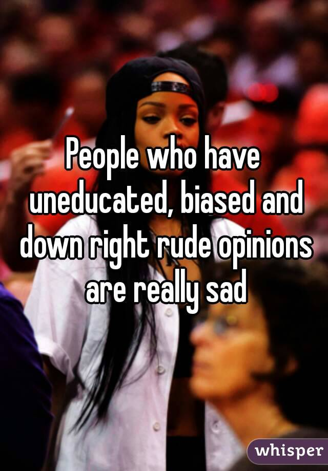 People who have uneducated, biased and down right rude opinions are really sad